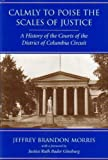 Calmly to Poise the Scales of Justice : A History of the Courts of the District of Columbia Circuit, Morris, Jeffrey Brandon, 0890896453