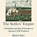 The Settlers' Empire: Colonialism and State Formation in America's Old Northwest (Early American Studies) Audiobook by Bethel Saler Narrated by Robert V Gallant
