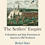 The Settlers' Empire: Colonialism and State Formation in America's Old Northwest (Early American Studies) | Bethel Saler