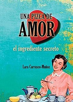 UNA PIZCA DE AMOR. EL INGREDIENTE SECRETO (Spanish Edition) by [Carrasco-Muñoz, Lara]