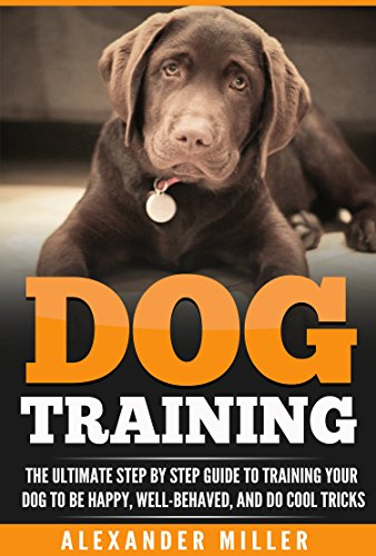 Dog Training: The Ultimate Step By Step Guide to Training Your Dog to be Happy, Well Behaved, and Do Cool Tricks by [Miller, Alexander]