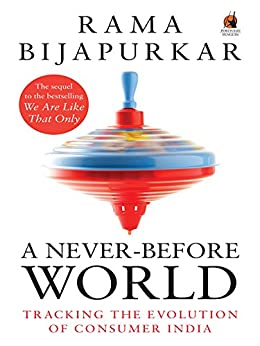 A Never-Before World: Tracking the Evolution of Consumer India by [Bijapurkar, Rama]