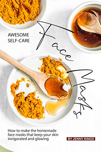 Awesome Self-Care Face Masks: How to Make the Homemade Face Masks That Keep Your Skin Invigorated and Glowing