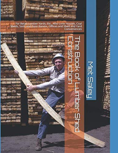 The Book of Lumber Shed Construction: For Retail Lumber Yards, Etc., Also Lime Houses, Coal Sheds, Sash and Door Rooms, Offices and Shed and Yard Conveniences
