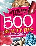 Seventeen 500 Beauty Tips: Look Your Best for School, Weekend, Parties & More!