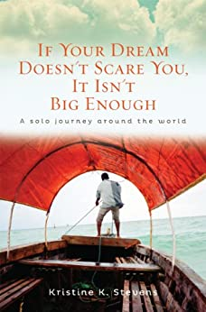 If Your Dream Doesn't Scare You, It Isn't Big Enough: A Solo Journey Around the World by [Stevens, Kristine K.]