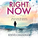 Right Now: Mastering the Beauty of the Present Moment | Steve Chandler
