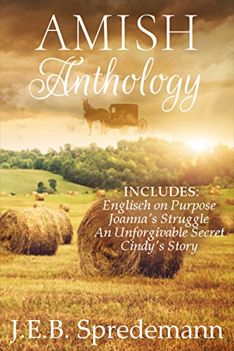 AMISH Anthology: Includes: Englisch on Purpose, Joanna's Struggle, An Unforgivable Secret, and Cindy's Story by [Spredemann, J.E.B.]