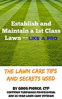 Establish a 1st Class Lawn Like a Pro: The Lawn Care Tips and Secrets Used by [Pierce, Greg]