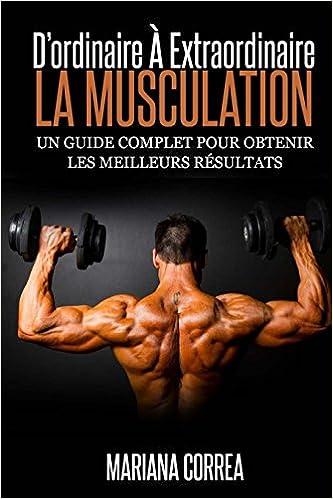 La Musculation : D'ordinaire A Extraordinaire: Un guide complet pour obtenir les meilleurs resultats pdf