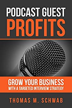 PODCAST GUEST PROFITS: Grow your business with a targeted interview strategy by [Schwab, Thomas M.]