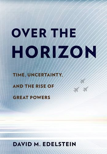 Read Online Over the Horizon: Time, Uncertainty, and the Rise of Great Powers PDF