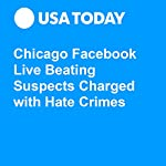 Chicago Facebook Live Beating Suspects Charged with Hate Crimes | Doug Stanglin,Melanie Eversley