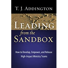 By T. J. Addington Leading From The Sandbox: How to Develop, Empower, and Release High-Impact Ministry Teams [Paperback]