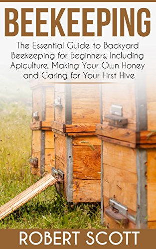 Beekeeping: The Essential Guide To Backyard Beekeeping For Beginners  Including Apiculture, Making Your Own