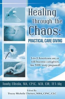 Healing Through the Chaos:: PRACTICAL CARE GIVING by [Elisala, Tandy]