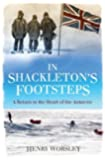 In Shackleton's Footsteps: A Return to the Heart of the Antarctic by Worsley, Henry Published by Virgin Books (2011)