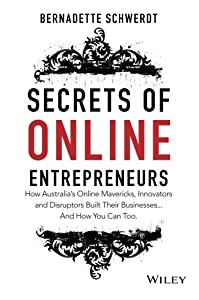 Secrets of Online Entrepreneurs: How Australia's Online Mavericks, Innovators and Disruptors Built Their Businesses ... And How You Can Too by Wiley