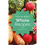 Whole Foods: Top 50 Best Whole Food Recipes – The Quick, Easy, & Delicious Everyday Cookbook!
