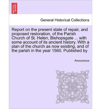 Download Report on the Present State of Repair, and Proposed Restoration, of the Parish Church of St. Helen, Bishopsgate ... with Some Account of Its Ancient History. with a Plan of the Church as Now Existing, and of the Parish in the Year 1560. Published by (Paperback) - Common pdf