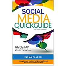 Social Media Quick Guide for Small Business: How To Set Up And Manage Your Own Social Media Marketing Network Like The Pros (Facebook, Twitter, LinkedIn, YouTube, Instagram, Pinterest)