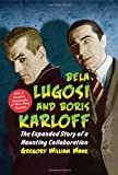 Bela Lugosi and Boris Karloff: The Expanded Story of a Haunting Collaboration, with a Complete Filmography of Their Films Together