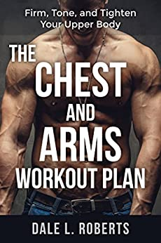 The Chest and Arms Workout Plan: Firm, Tone, and Tighten Your Upper Body (English Edition) por [Roberts, Dale L.]