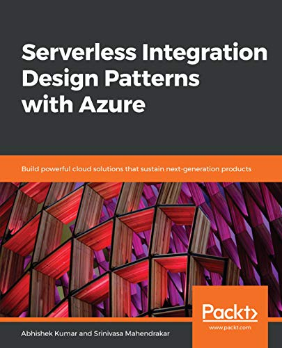 Serverless Integration Design Patterns with Azure: Build powerful cloud solutions that sustain next-generation products Doc