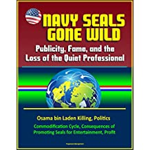 Navy Seals Gone Wild: Publicity, Fame, and the Loss of the Quiet Professional - Osama bin Laden Killing, Politics, Commodification Cycle, Consequences of Promoting Seals for Entertainment, Profit