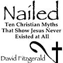 Nailed: Ten Christian Myths That Show Jesus Never Existed at All Audiobook by David Fitzgerald Narrated by David Fitzgerald