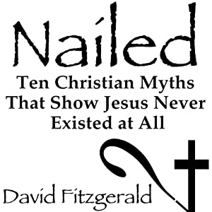 Nailed: Ten Christian Myths That Show Jesus Never Existed at All Audiobook