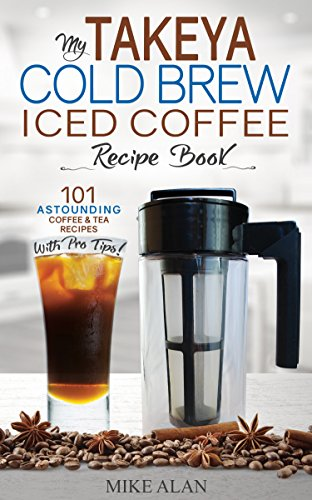 My Takeya Cold Brew Iced Coffee Recipe Book: 101 Astounding Coffee & Tea Recipes with Pro Tips! (Takeya Coffee & Tea Cookbooks Book 1)