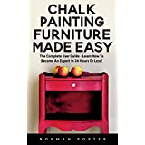 Chalk Painting Furniture Made Easy: The Complete User Guide - Learn How To Become An Expert In 24 Hours Or Less!