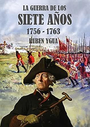 LA GUERRA DE LOS SIETE AÑOS: 1756-1763 eBook: Ygua, Ruben: Amazon.es: Tienda Kindle