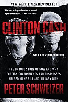 Clinton Cash: The Untold Story of How and Why Foreign Governments and Businesses Helped Make Bill and Hillary Rich by [Schweizer, Peter]