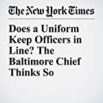 Does a Uniform Keep Officers in Line? The Baltimore Chief Thinks So | Sheryl Gay Stolberg