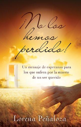 ¡No los hemos perdido!: Un mensaje de esperanza para los que sufren por la muerte de un ser querido (Spanish Edition)