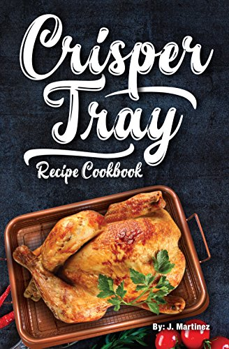 Crisper Tray Recipe Cookbook: Newest Complete Revolutionary Nonstick Copper Basket Air Fryer Style Cookware Works Magic on Any Grill, Stovetop or in Your ... the Healthy Way! (Crispy Creations Book ()