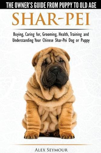 Shar-Pei - The Owner's Guide from Puppy to Old Age - Choosing, Caring for, Grooming, Health, Training and Understanding Your Chinese Shar-Pei Dog