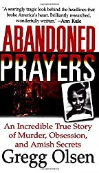 Abandoned Prayers: An Incredible True Story of Murder, Obsession, and Amish Secrets (St. Martin's True Crime Library) by Olsen, Gregg (2003) Mass Market Paperback
