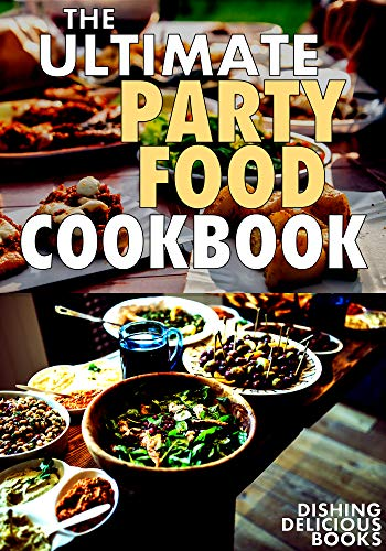 THE ULTIMATE PARTY FOOD COOKBOOK: Appetizers, Dips, Spreads, Salsas, Snacks & More For Your Next Gathering