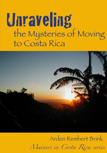 Unraveling the Mysteries of Moving to Costa Rica (Mainers in Costa Rica Book 1) by Arden Rembert Brink