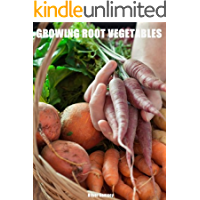 Growing Root Vegetables At Home: A guide on how to grow amazingly tasty potatoes, carrots, beetroots, parsnips, swedes…
