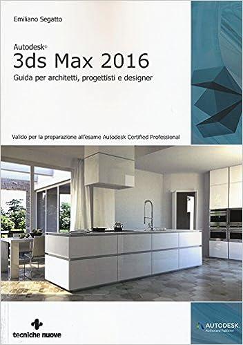 Autodesk 3ds Max 2016 Guida Per Architetti Progettisti E Designer Segatto Emiliano 9788848130417 Amazon Com Books