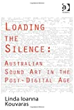 Loading the Silence: Australian Sound Art in the Post-Digital Age, Linda Ioanna Kouvaras, 1409441563