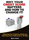 Why Your Credit Score Matters and How To Change It (Reducing Your Credit Card Debt and Improving Your Credit Card Score in 30 Days Book 1)