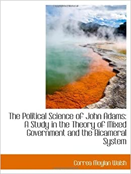 The Political Science of John Adams: A Study in the Theory of Mixed Government and the Bicameral Sys by Correa Moylan Walsh (2009-01-27)