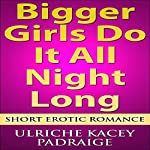 Bigger Girls Do It All Night Long: Short Erotic Romance | Ulriche Kacey Padraige