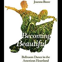 Becoming Beautiful: Ballroom Dance in the American Heartland book cover