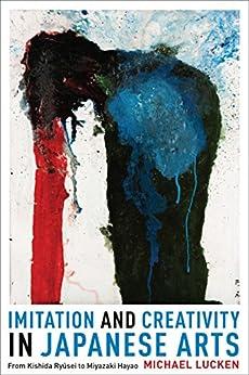 Imitation and Creativity in Japanese Arts: From Kishida Ryusei to Miyazaki Hayao (Asia Perspectives: History, Society, and Culture) by [Lucken, Michael]